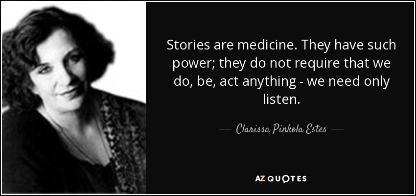 Stories are medicine. They have such power; they do not require that we do, be, act anything - we need only listen. - Clarissa Pinkola Estes