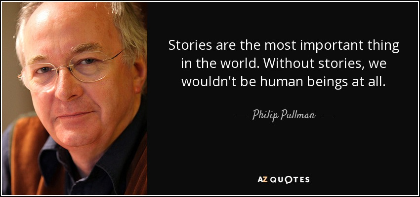 Stories are the most important thing in the world. Without stories, we wouldn't be human beings at all. - Philip Pullman