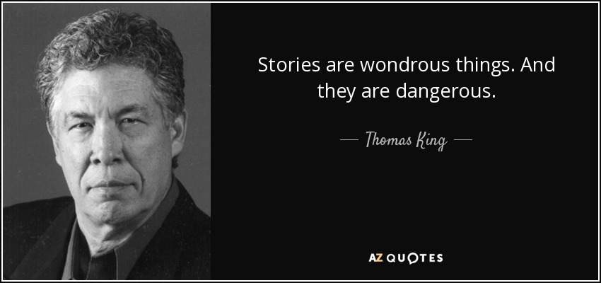 Stories are wondrous things. And they are dangerous. - Thomas King