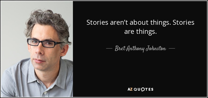Stories aren't about things. Stories are things. - Bret Anthony Johnston