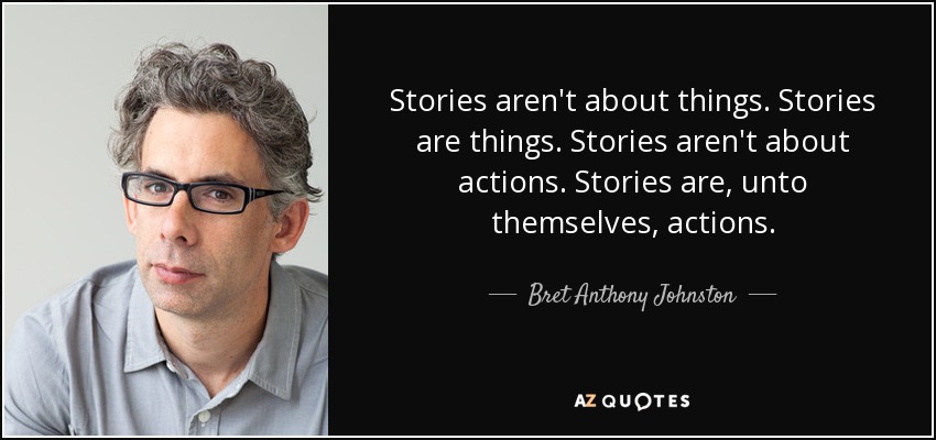 Stories aren't about things. Stories are things. Stories aren't about actions. Stories are, unto themselves, actions. - Bret Anthony Johnston