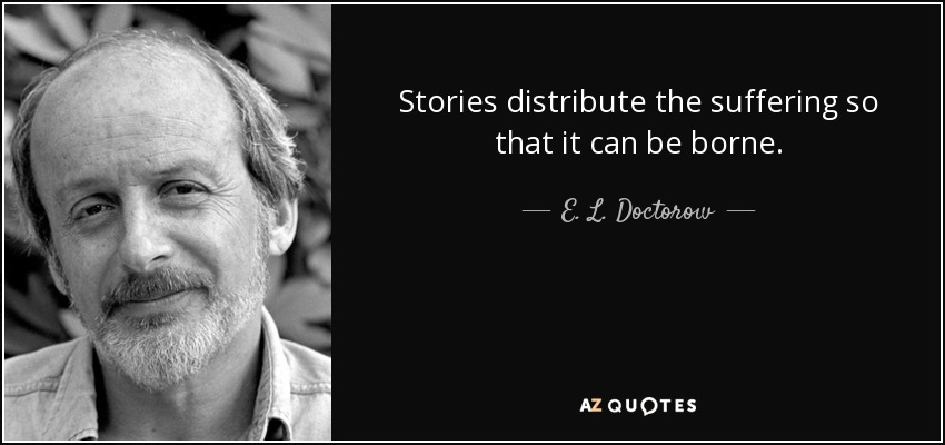 Stories distribute the suffering so that it can be borne. - E. L. Doctorow