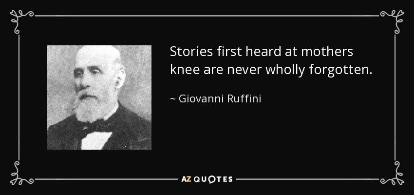 Stories first heard at mothers knee are never wholly forgotten. - Giovanni Ruffini