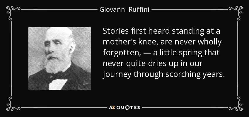 Stories first heard standing at a mother's knee, are never wholly forgotten, — a little spring that never quite dries up in our journey through scorching years. - Giovanni Ruffini