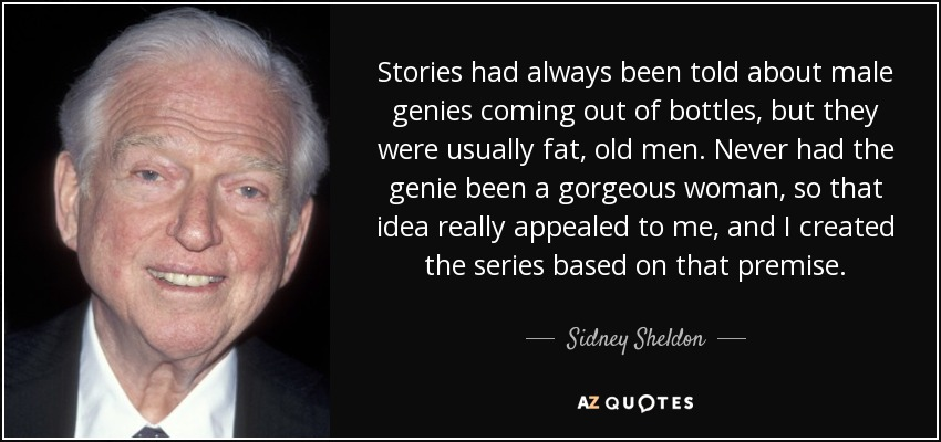 Stories had always been told about male genies coming out of bottles, but they were usually fat, old men. Never had the genie been a gorgeous woman, so that idea really appealed to me, and I created the series based on that premise. - Sidney Sheldon