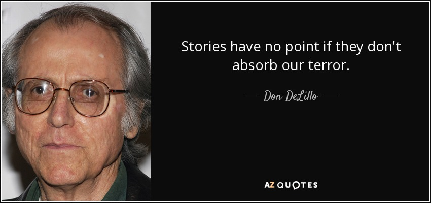Stories have no point if they don't absorb our terror. - Don DeLillo
