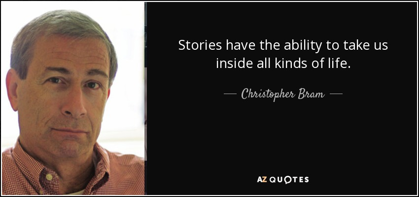 Stories have the ability to take us inside all kinds of life. - Christopher Bram