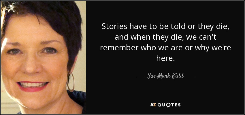 Stories have to be told or they die, and when they die, we can't remember who we are or why we're here. - Sue Monk Kidd