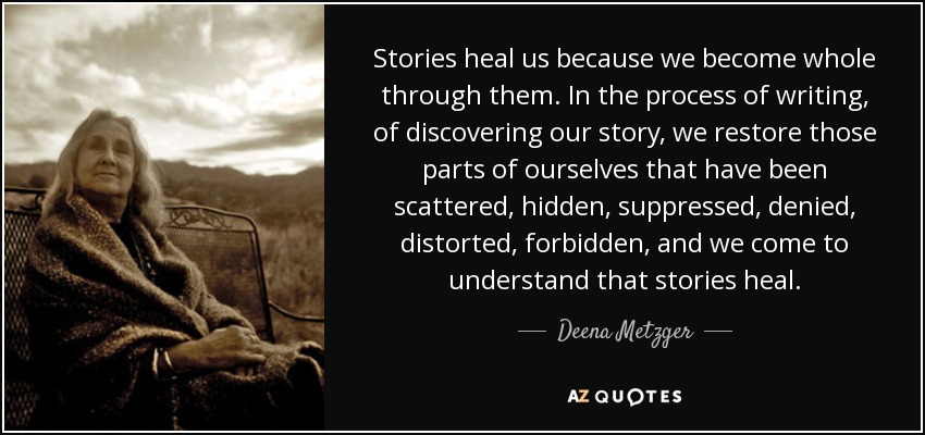 Stories heal us because we become whole through them. In the process of writing, of discovering our story, we restore those parts of ourselves that have been scattered, hidden, suppressed, denied, distorted, forbidden, and we come to understand that stories heal. - Deena Metzger