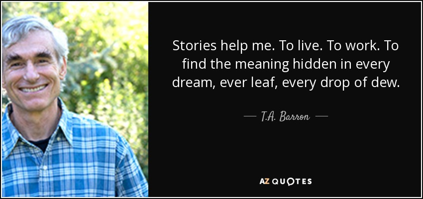 Stories help me. To live. To work. To find the meaning hidden in every dream, ever leaf, every drop of dew. - T.A. Barron