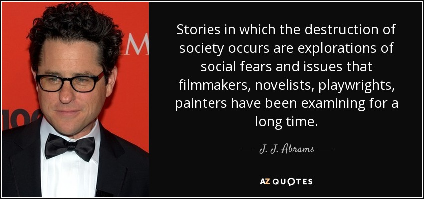 Stories in which the destruction of society occurs are explorations of social fears and issues that filmmakers, novelists, playwrights, painters have been examining for a long time. - J. J. Abrams