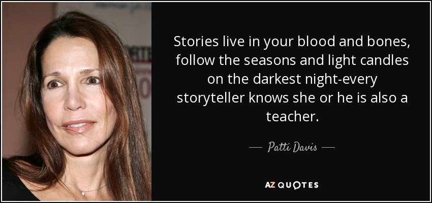 Stories live in your blood and bones, follow the seasons and light candles on the darkest night-every storyteller knows she or he is also a teacher. - Patti Davis