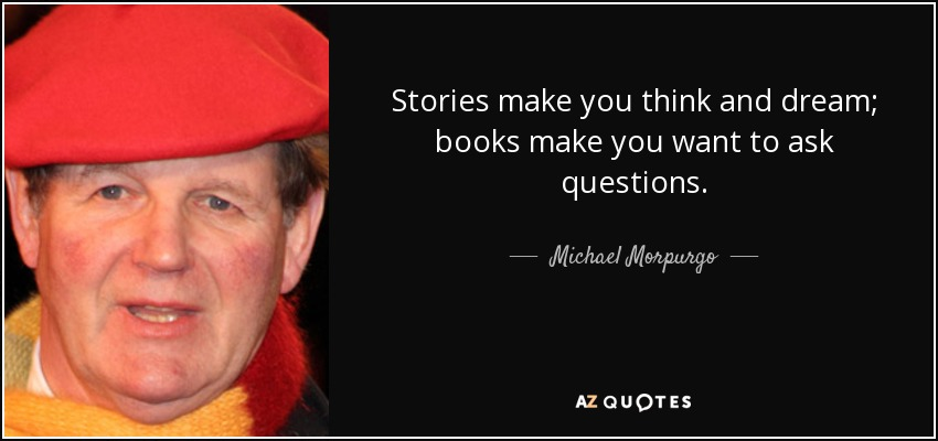 stories make you think and dream; books make you want to ask questions - Michael Morpurgo