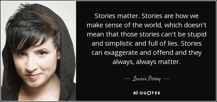 Stories matter. Stories are how we make sense of the world, which doesn't mean that those stories can't be stupid and simplistic and full of lies. Stories can exaggerate and offend and they always, always matter. - Laurie Penny