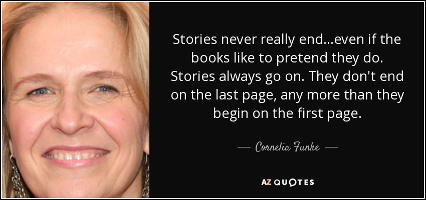 Stories never really end...even if the books like to pretend they do. Stories always go on. They don't end on the last page, any more than they begin on the first page. - Cornelia Funke