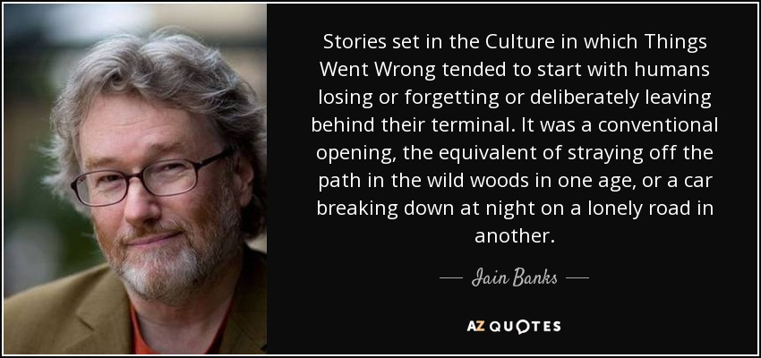 Stories set in the Culture in which Things Went Wrong tended to start with humans losing or forgetting or deliberately leaving behind their terminal. It was a conventional opening, the equivalent of straying off the path in the wild woods in one age, or a car breaking down at night on a lonely road in another. - Iain Banks