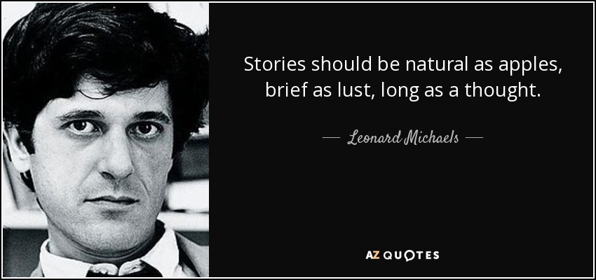 Stories should be natural as apples, brief as lust, long as a thought. - Leonard Michaels