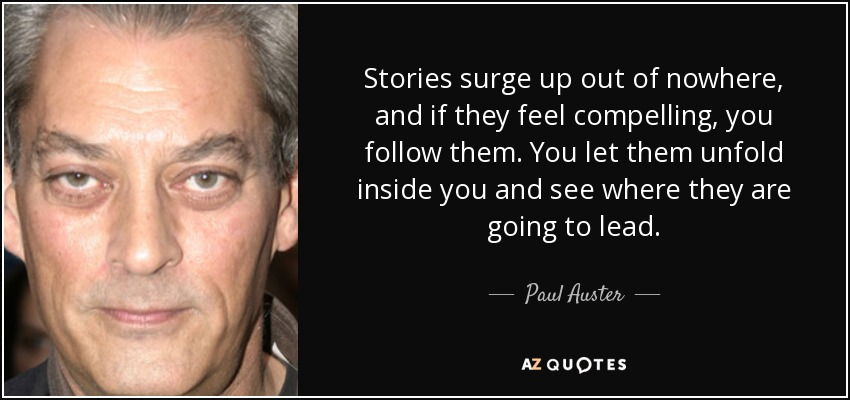 Stories surge up out of nowhere, and if they feel compelling, you follow them. You let them unfold inside you and see where they are going to lead. - Paul Auster
