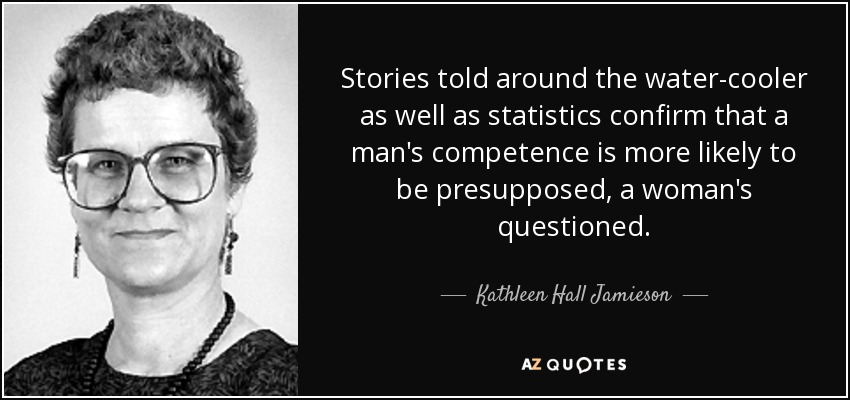 Stories told around the water-cooler as well as statistics confirm that a man's competence is more likely to be presupposed, a woman's questioned. - Kathleen Hall Jamieson