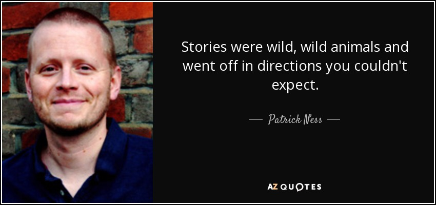 Stories were wild, wild animals and went off in directions you couldn't expect. - Patrick Ness