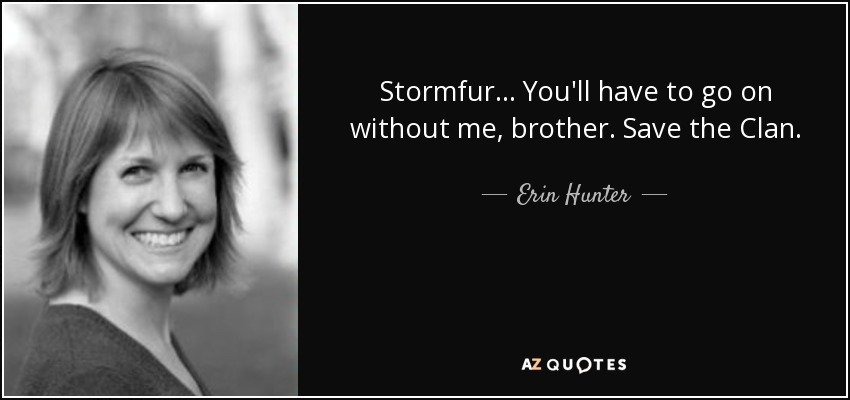 Stormfur... You'll have to go on without me, brother. Save the Clan. - Erin Hunter
