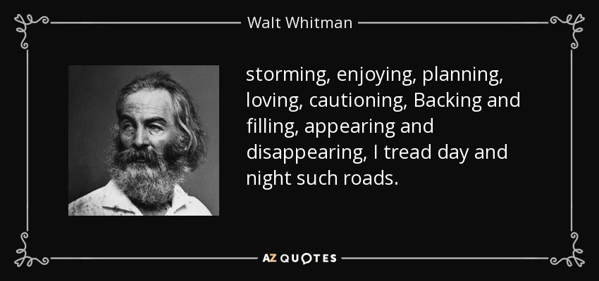 storming, enjoying, planning, loving, cautioning, Backing and filling, appearing and disappearing, I tread day and night such roads. - Walt Whitman