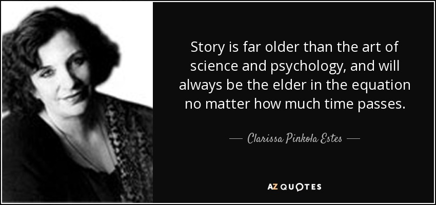Story is far older than the art of science and psychology, and will always be the elder in the equation no matter how much time passes. - Clarissa Pinkola Estes