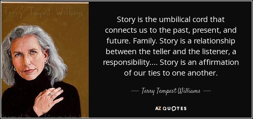 Story is the umbilical cord that connects us to the past, present, and future. Family. Story is a relationship between the teller and the listener, a responsibility. . . . Story is an affirmation of our ties to one another. - Terry Tempest Williams