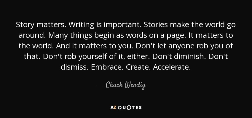 Story matters. Writing is important. Stories make the world go around. Many things begin as words on a page. It matters to the world. And it matters to you. Don't let anyone rob you of that. Don't rob yourself of it, either. Don't diminish. Don't dismiss. Embrace. Create. Accelerate. - Chuck Wendig