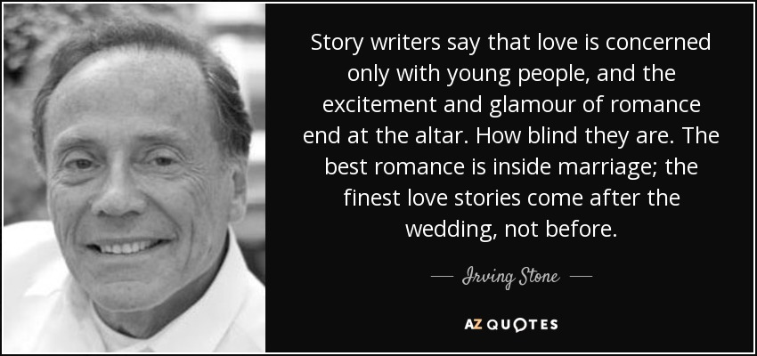 Story writers say that love is concerned only with young people, and the excitement and glamour of romance end at the altar. How blind they are. The best romance is inside marriage; the finest love stories come after the wedding, not before. - Irving Stone