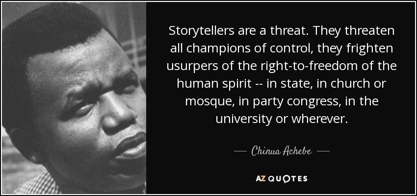 Storytellers are a threat. They threaten all champions of control, they frighten usurpers of the right-to-freedom of the human spirit -- in state, in church or mosque, in party congress, in the university or wherever. - Chinua Achebe