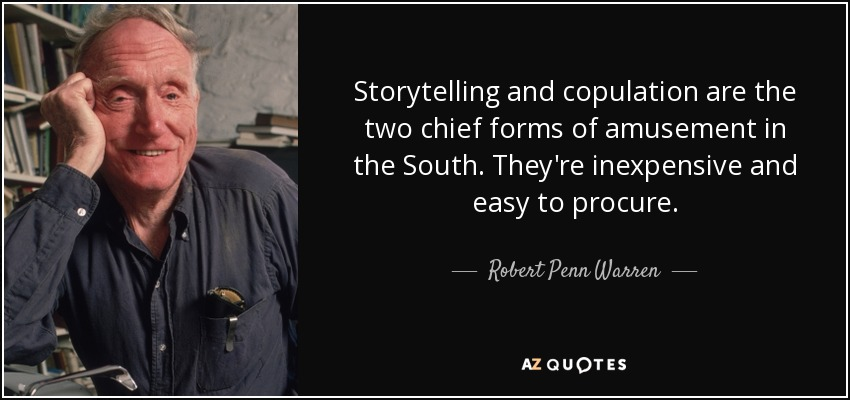 Storytelling and copulation are the two chief forms of amusement in the South. They're inexpensive and easy to procure. - Robert Penn Warren