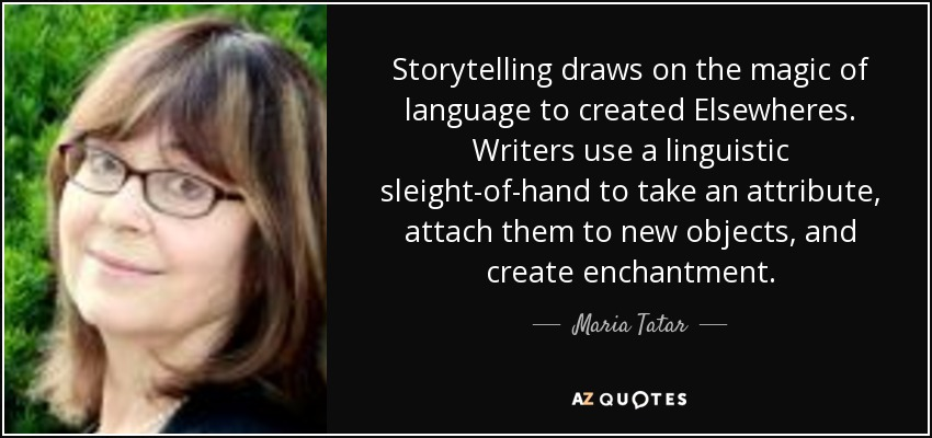 Storytelling draws on the magic of language to created Elsewheres. Writers use a linguistic sleight-of-hand to take an attribute, attach them to new objects, and create enchantment. - Maria Tatar