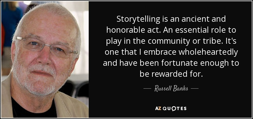 Storytelling is an ancient and honorable act. An essential role to play in the community or tribe. It's one that I embrace wholeheartedly and have been fortunate enough to be rewarded for. - Russell Banks
