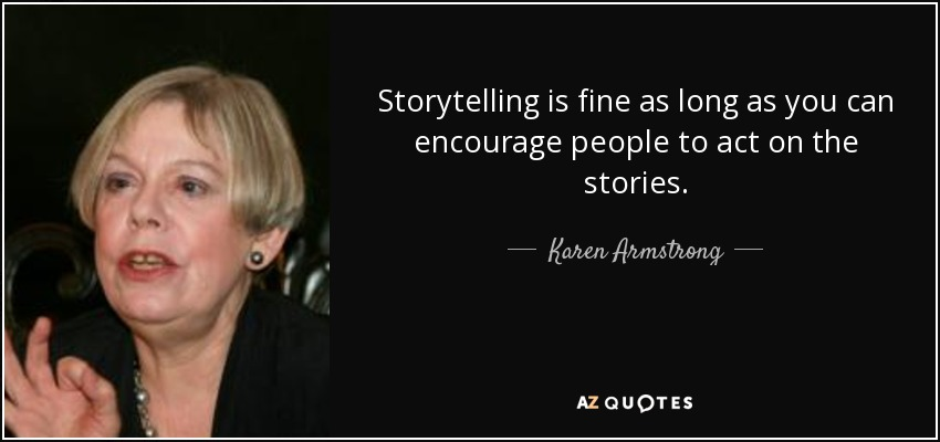 Storytelling is fine as long as you can encourage people to act on the stories. - Karen Armstrong