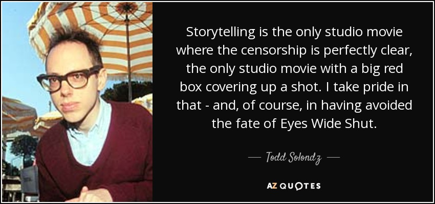 Storytelling is the only studio movie where the censorship is perfectly clear, the only studio movie with a big red box covering up a shot. I take pride in that - and, of course, in having avoided the fate of Eyes Wide Shut. - Todd Solondz