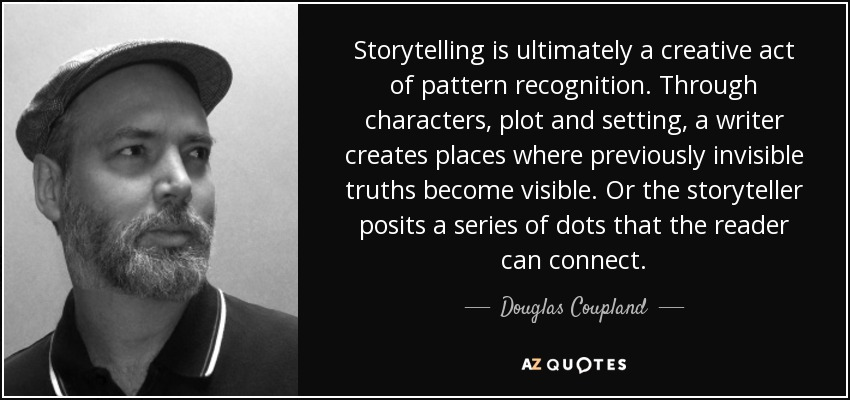 Storytelling is ultimately a creative act of pattern recognition. Through characters, plot and setting, a writer creates places where previously invisible truths become visible. Or the storyteller posits a series of dots that the reader can connect. - Douglas Coupland