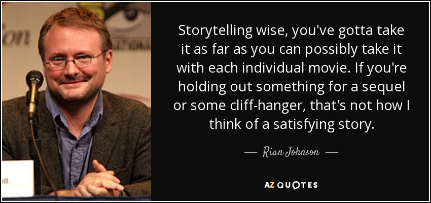 Storytelling wise, you've gotta take it as far as you can possibly take it with each individual movie. If you're holding out something for a sequel or some cliff-hanger, that's not how I think of a satisfying story. - Rian Johnson