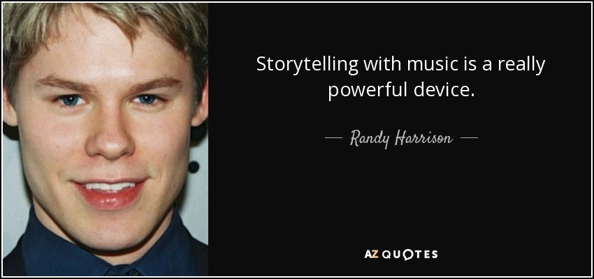 Storytelling with music is a really powerful device. - Randy Harrison