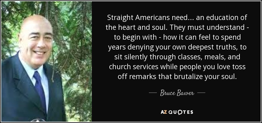 Straight Americans need... an education of the heart and soul. They must understand - to begin with - how it can feel to spend years denying your own deepest truths, to sit silently through classes, meals, and church services while people you love toss off remarks that brutalize your soul. - Bruce Bawer