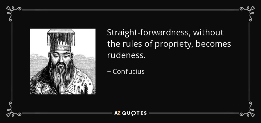 Straight-forwardness, without the rules of propriety, becomes rudeness. - Confucius