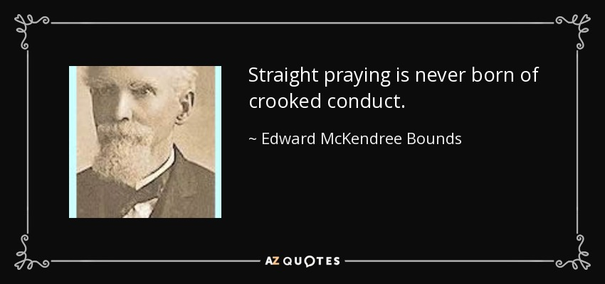 Straight praying is never born of crooked conduct. - Edward McKendree Bounds