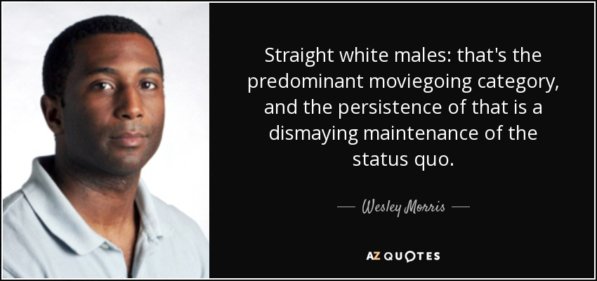 Straight white males: that's the predominant moviegoing category, and the persistence of that is a dismaying maintenance of the status quo. - Wesley Morris