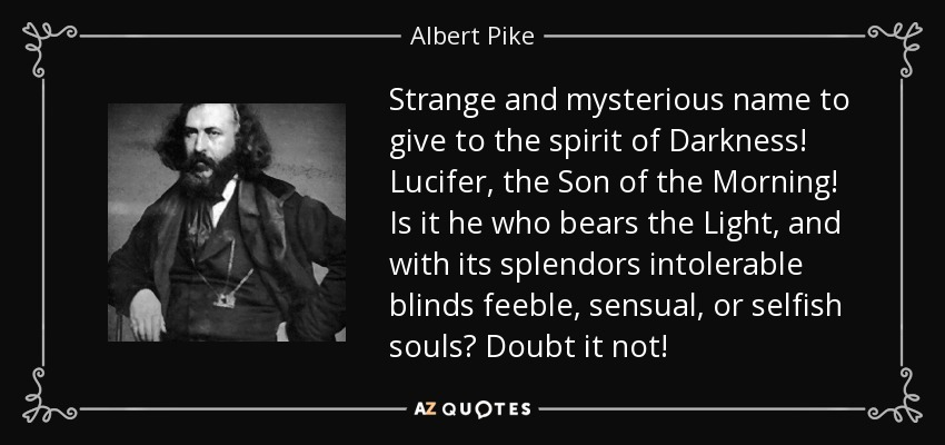 Strange and mysterious name to give to the spirit of Darkness! Lucifer, the Son of the Morning! Is it he who bears the Light, and with its splendors intolerable blinds feeble, sensual, or selfish souls? Doubt it not! - Albert Pike
