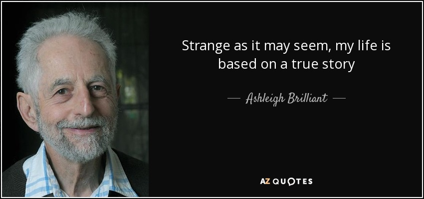 Strange as it may seem, my life is based on a true story - Ashleigh Brilliant