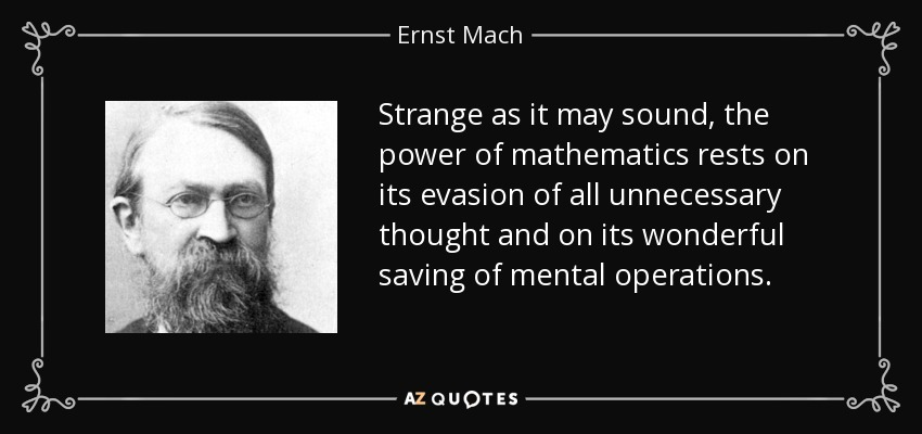 Strange as it may sound, the power of mathematics rests on its evasion of all unnecessary thought and on its wonderful saving of mental operations. - Ernst Mach