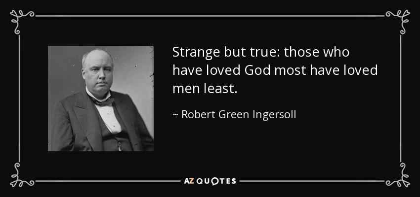 Strange but true: those who have loved God most have loved men least. - Robert Green Ingersoll