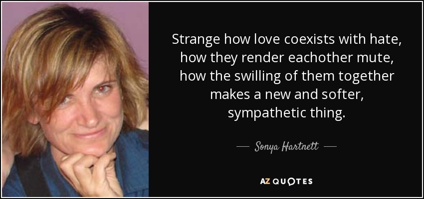 Strange how love coexists with hate, how they render eachother mute, how the swilling of them together makes a new and softer, sympathetic thing. - Sonya Hartnett