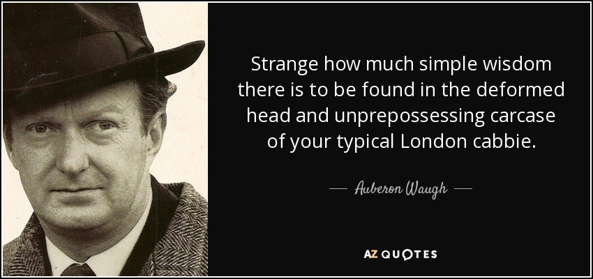 Strange how much simple wisdom there is to be found in the deformed head and unprepossessing carcase of your typical London cabbie. - Auberon Waugh