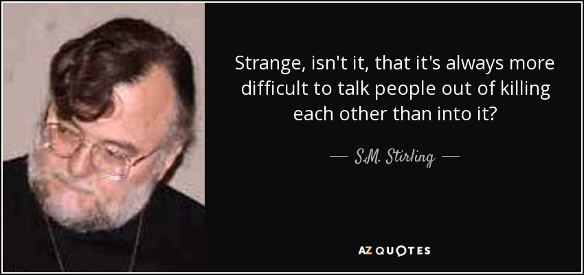 Strange, isn't it, that it's always more difficult to talk people out of killing each other than into it? - S.M. Stirling